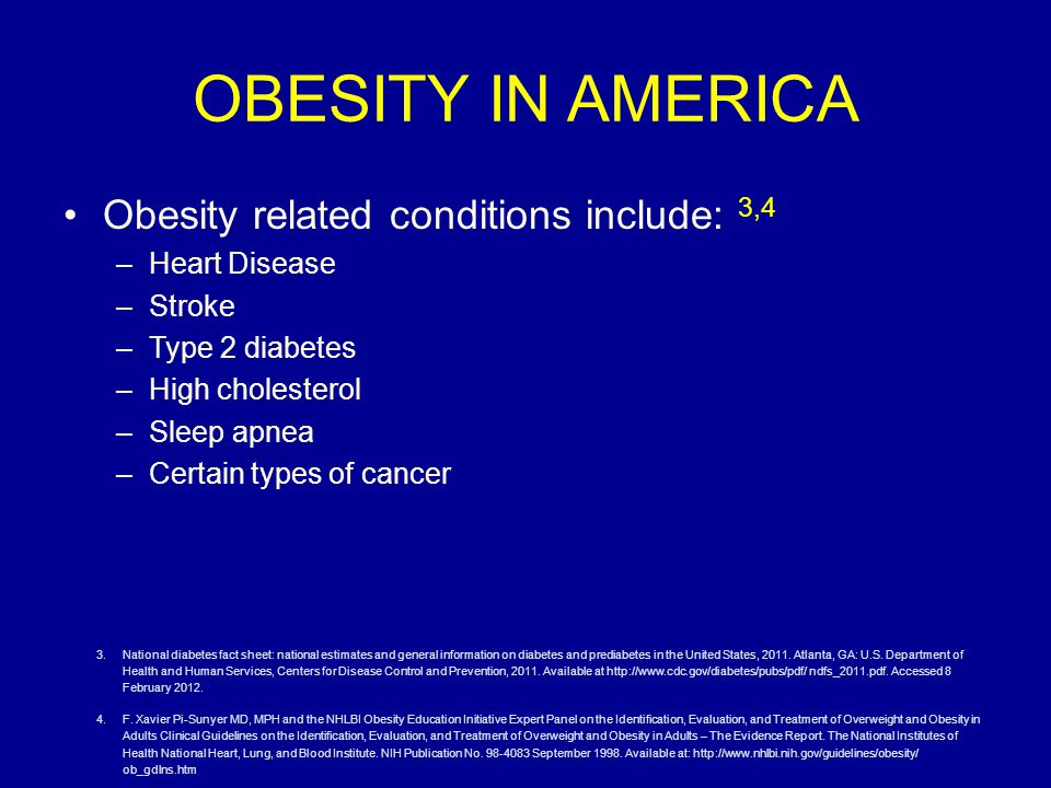 OBESITY IN AMERICA Obesity related conditions include: 3,4 –Heart Disease –Stroke –Type 2 diabetes –High cholesterol –Sleep apnea –Certain types of cancer 3.National diabetes fact sheet: national estimates and general information on diabetes and prediabetes in the United States, 2011.