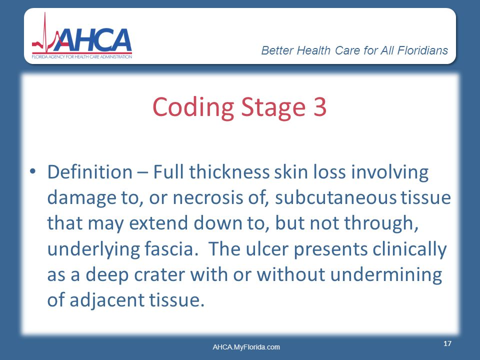 Better Health Care for All Floridians AHCA.MyFlorida.com Coding Stage 3 Definition – Full thickness skin loss involving damage to, or necrosis of, sub