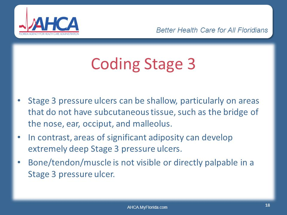 Better Health Care for All Floridians AHCA.MyFlorida.com Coding Stage 3 Stage 3 pressure ulcers can be shallow, particularly on areas that do not have