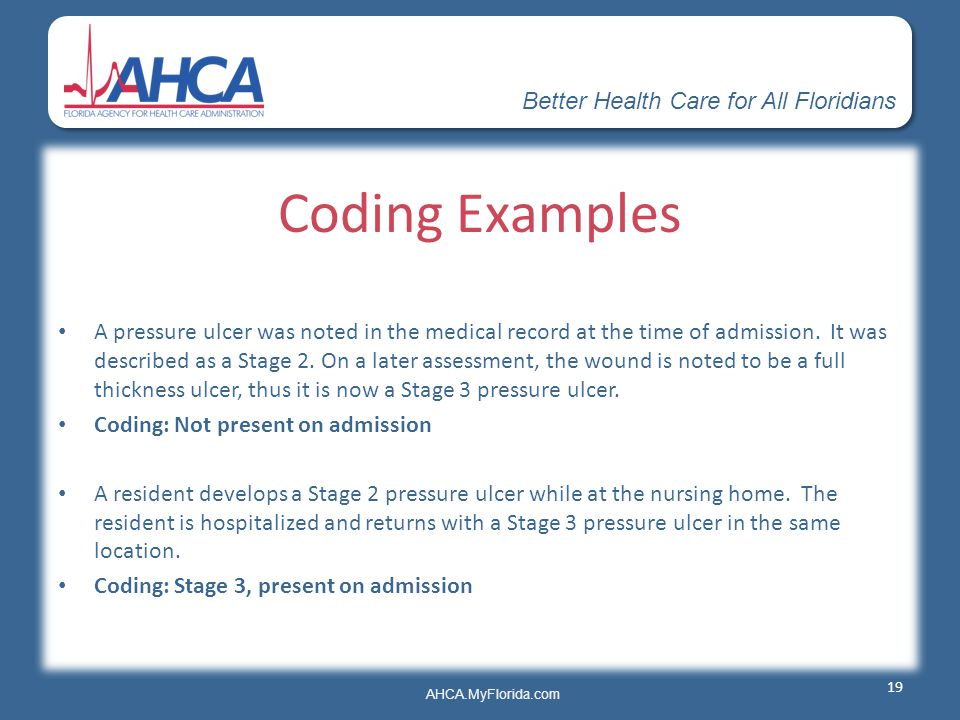 Better Health Care for All Floridians AHCA.MyFlorida.com Coding Examples A pressure ulcer was noted in the medical record at the time of admission. It