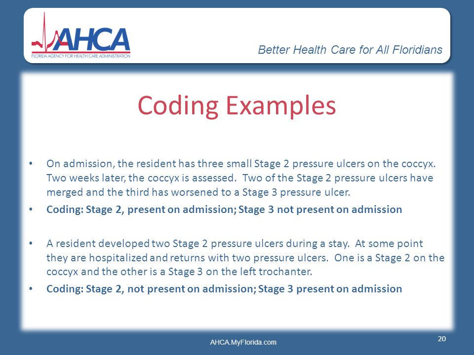 Better Health Care for All Floridians AHCA.MyFlorida.com Coding Examples On admission, the resident has three small Stage 2 pressure ulcers on the coc