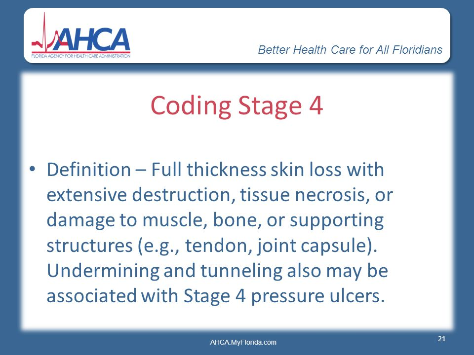 Better Health Care for All Floridians AHCA.MyFlorida.com Coding Stage 4 Definition – Full thickness skin loss with extensive destruction, tissue necro