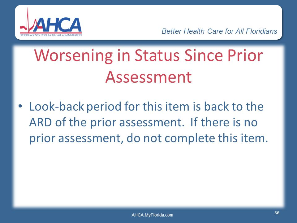 Better Health Care for All Floridians AHCA.MyFlorida.com Worsening in Status Since Prior Assessment Look-back period for this item is back to the ARD