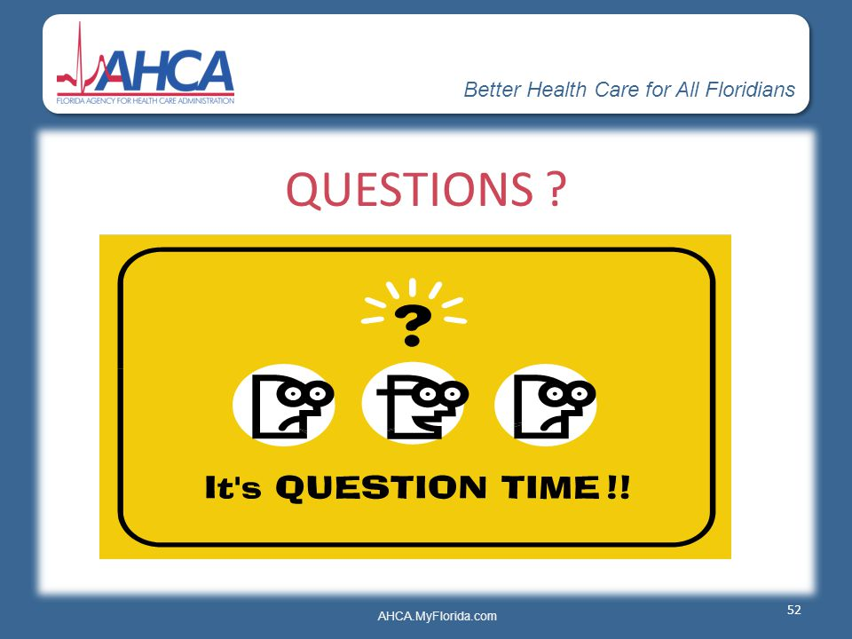 Better Health Care for All Floridians AHCA.MyFlorida.com QUESTIONS ? 52