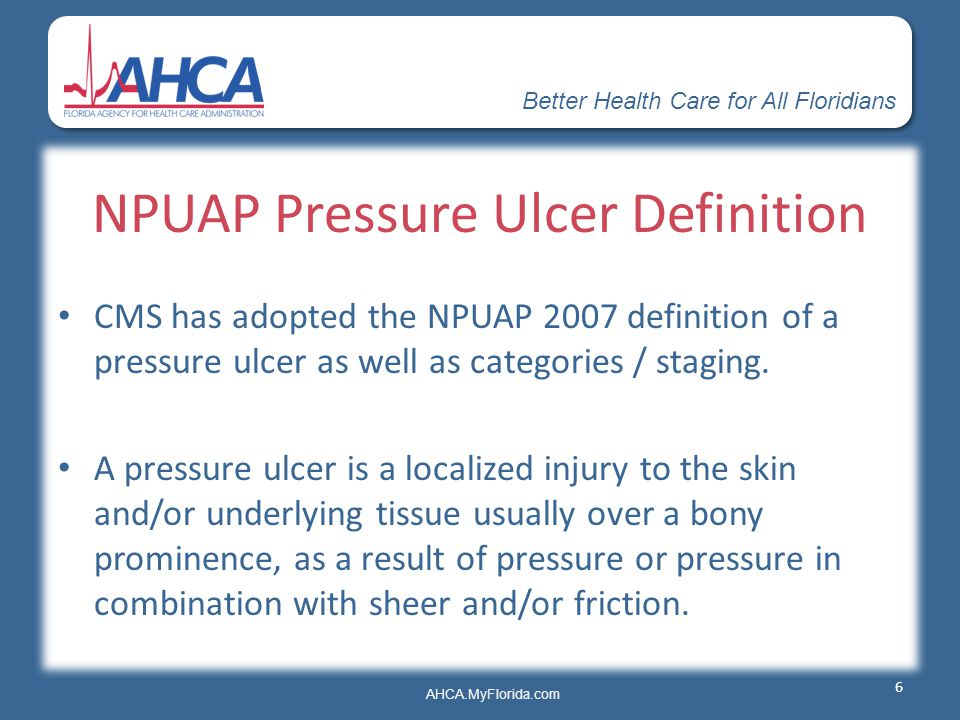 Better Health Care for All Floridians AHCA.MyFlorida.com NPUAP Pressure Ulcer Definition CMS has adopted the NPUAP 2007 definition of a pressure ulcer