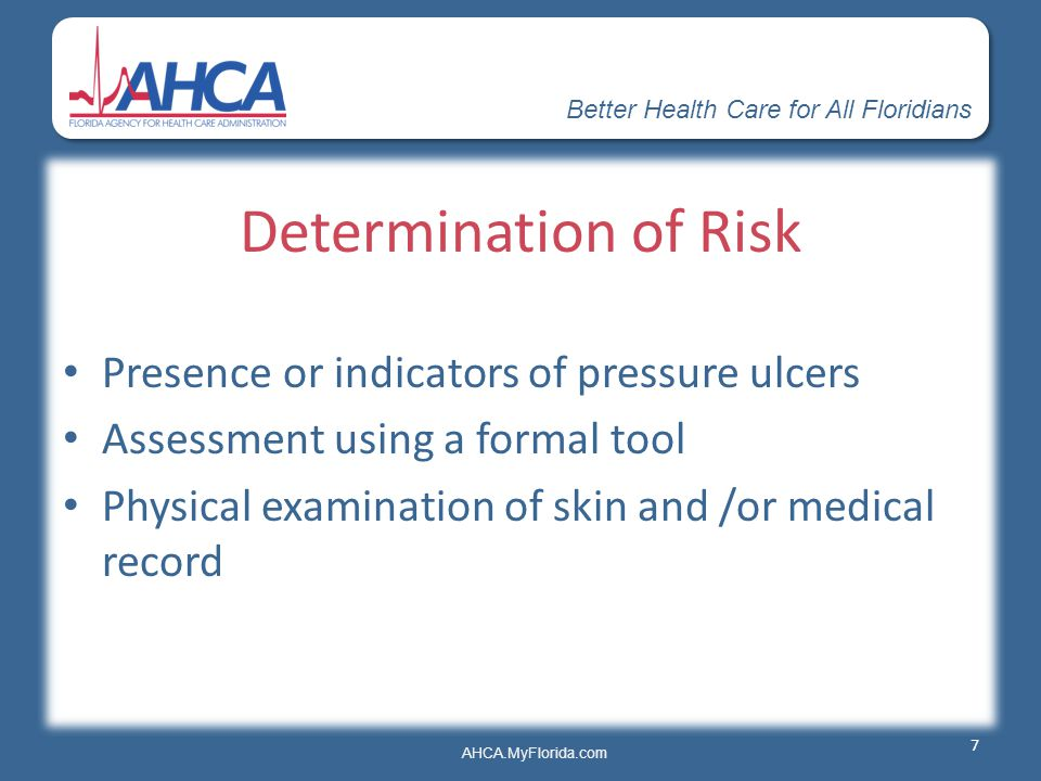 Better Health Care for All Floridians AHCA.MyFlorida.com Determination of Risk Presence or indicators of pressure ulcers Assessment using a formal too