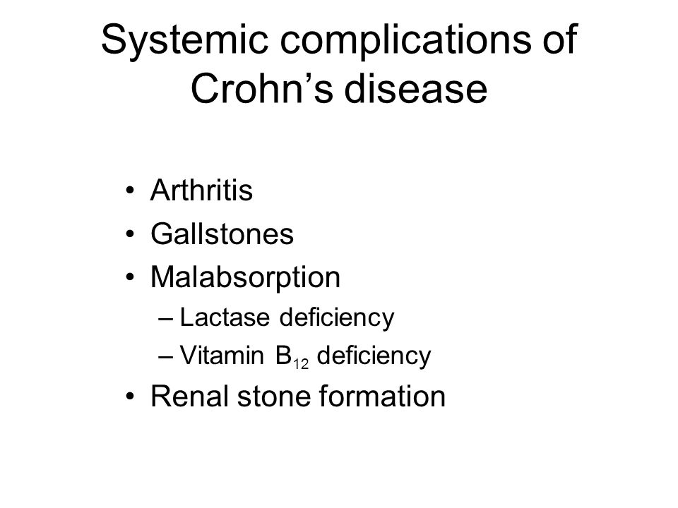 Systemic complications of Crohn's disease Arthritis Gallstones Malabsorption –Lactase deficiency –Vitamin B 12 deficiency Renal stone formation