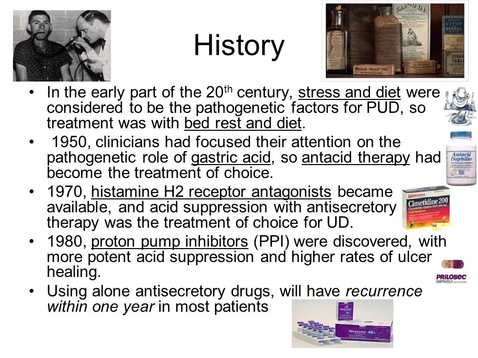 History In the early part of the 20 th century, stress and diet were considered to be the pathogenetic factors for PUD, so treatment was with bed rest and diet.