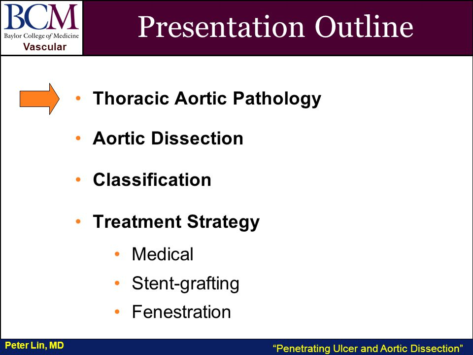 VASCULAR Vascular Penetrating Ulcer and Aortic Dissection Peter Lin, MD Presentation Outline Thoracic Aortic Pathology Aortic Dissection Classification Treatment Strategy Medical Stent-grafting Fenestration