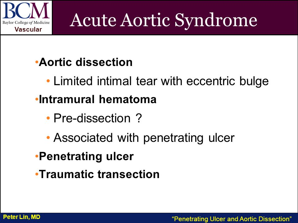 VASCULAR Vascular Penetrating Ulcer and Aortic Dissection Peter Lin, MD Acute Aortic Syndrome Aortic dissection Limited intimal tear with eccentric bulge Intramural hematoma Pre-dissection .