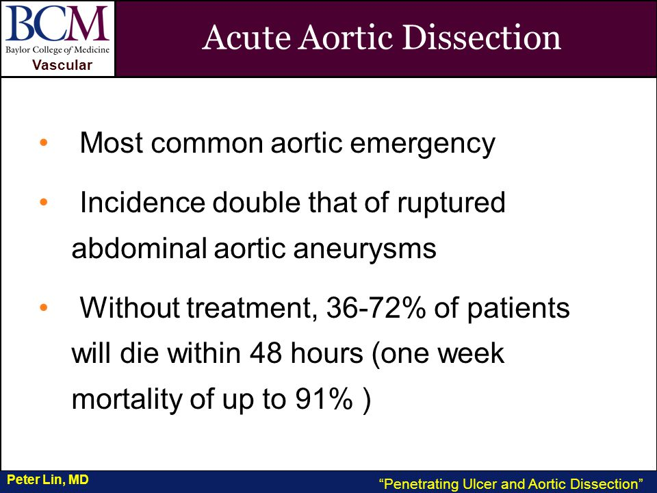 VASCULAR Vascular Penetrating Ulcer and Aortic Dissection Peter Lin, MD Acute Aortic Dissection Most common aortic emergency Incidence double that of ruptured abdominal aortic aneurysms Without treatment, 36-72% of patients will die within 48 hours (one week mortality of up to 91% )