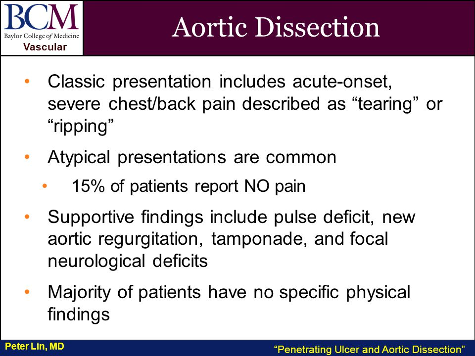 VASCULAR Vascular Penetrating Ulcer and Aortic Dissection Peter Lin, MD Aortic Dissection Classic presentation includes acute-onset, severe chest/back pain described as tearing or ripping Atypical presentations are common 15% of patients report NO pain Supportive findings include pulse deficit, new aortic regurgitation, tamponade, and focal neurological deficits Majority of patients have no specific physical findings