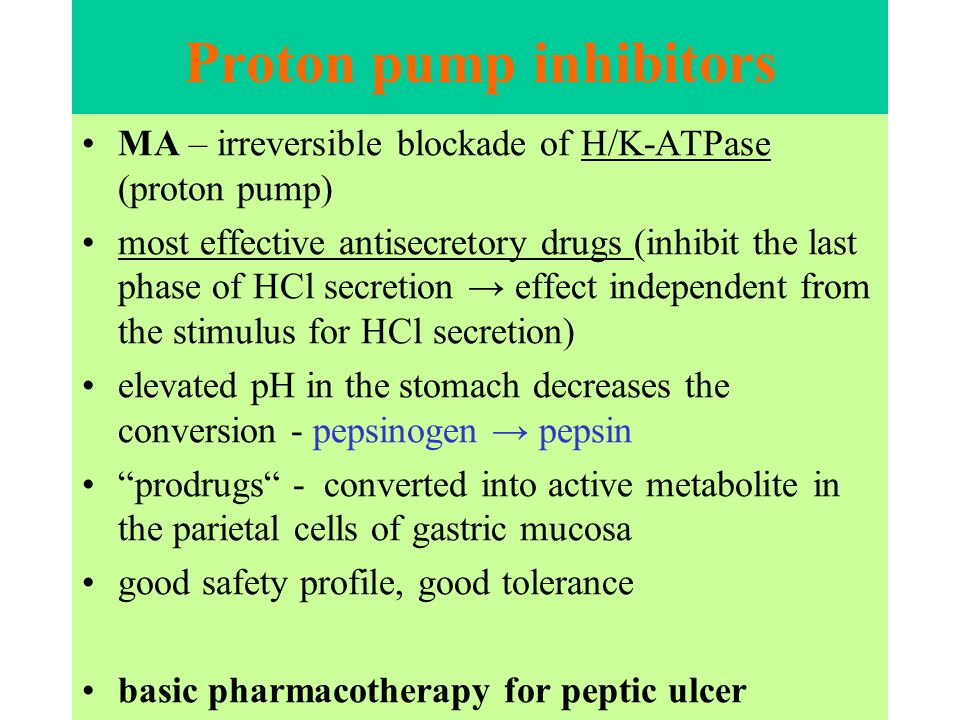 Proton pump inhibitors MA – irreversible blockade of H/K-ATPase (proton pump) most effective antisecretory drugs (inhibit the last phase of HCl secretion → effect independent from the stimulus for HCl secretion) elevated pH in the stomach decreases the conversion - pepsinogen → pepsin prodrugs - converted into active metabolite in the parietal cells of gastric mucosa good safety profile, good tolerance basic pharmacotherapy for peptic ulcer