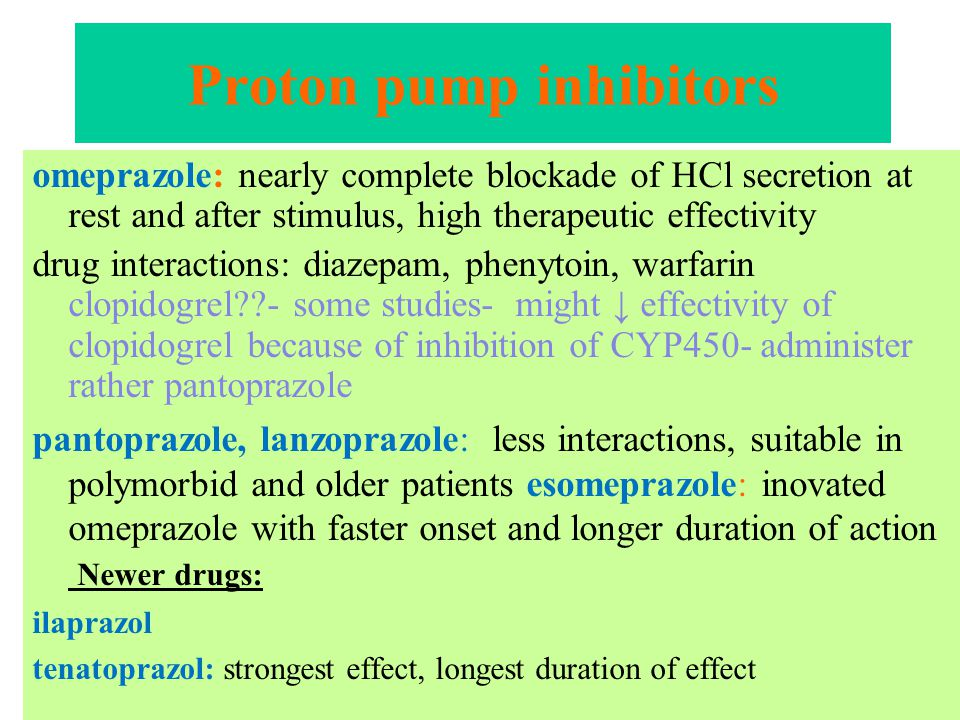 Proton pump inhibitors omeprazole: nearly complete blockade of HCl secretion at rest and after stimulus, high therapeutic effectivity drug interactions: diazepam, phenytoin, warfarin clopidogrel - some studies- might ↓ effectivity of clopidogrel because of inhibition of CYP450- administer rather pantoprazole pantoprazole, lanzoprazole: less interactions, suitable in polymorbid and older patients esomeprazole: inovated omeprazole with faster onset and longer duration of action Newer drugs: ilaprazol tenatoprazol: strongest effect, longest duration of effect