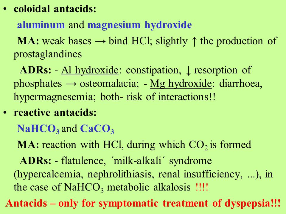 coloidal antacids: aluminum and magnesium hydroxide MA: weak bases → bind HCl; slightly ↑ the production of prostaglandines ADRs: - Al hydroxide: constipation, ↓ resorption of phosphates → osteomalacia; - Mg hydroxide: diarrhoea, hypermagnesemia; both- risk of interactions!.