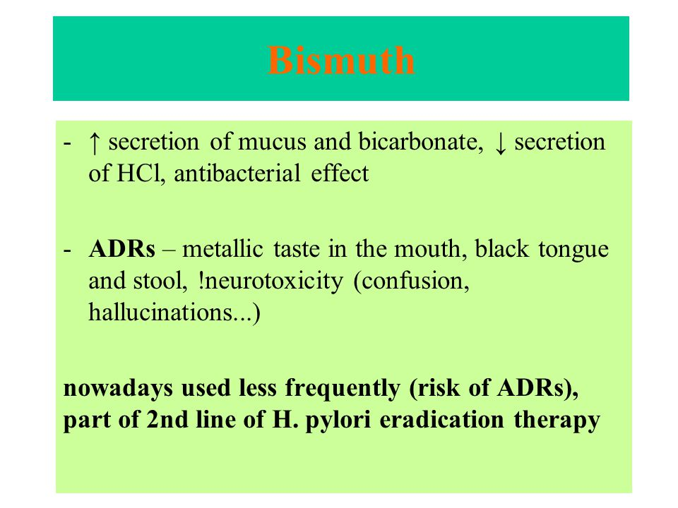 Bismuth -↑ secretion of mucus and bicarbonate, ↓ secretion of HCl, antibacterial effect -ADRs – metallic taste in the mouth, black tongue and stool, !neurotoxicity (confusion, hallucinations...) nowadays used less frequently (risk of ADRs), part of 2nd line of H.