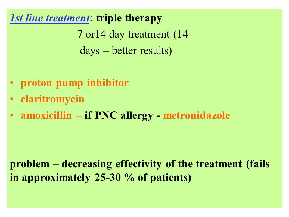 1st line treatment: triple therapy 7 or14 day treatment (14 days – better results) proton pump inhibitor claritromycin amoxicillin – if PNC allergy - metronidazole problem – decreasing effectivity of the treatment (fails in approximately 25-30 % of patients)