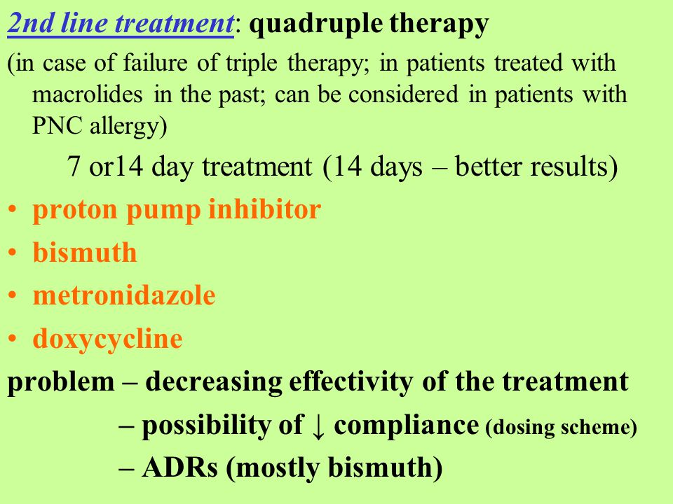 2nd line treatment: quadruple therapy (in case of failure of triple therapy; in patients treated with macrolides in the past; can be considered in patients with PNC allergy) 7 or14 day treatment (14 days – better results) proton pump inhibitor bismuth metronidazole doxycycline problem – decreasing effectivity of the treatment – possibility of ↓ compliance (dosing scheme) – ADRs (mostly bismuth)