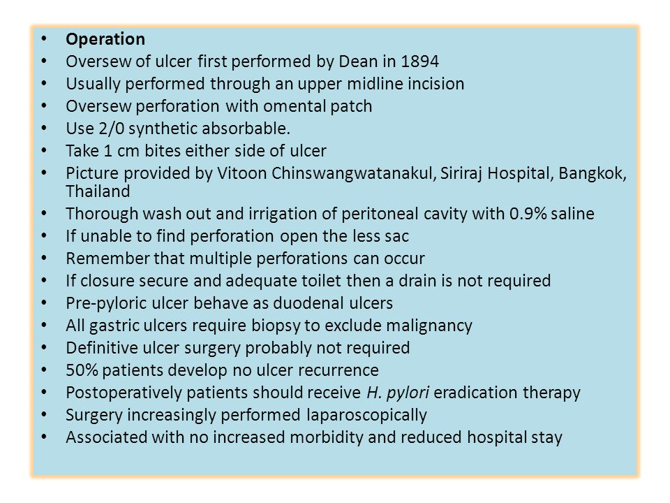 Operation Oversew of ulcer first performed by Dean in 1894 Usually performed through an upper midline incision Oversew perforation with omental patch Use 2/0 synthetic absorbable.