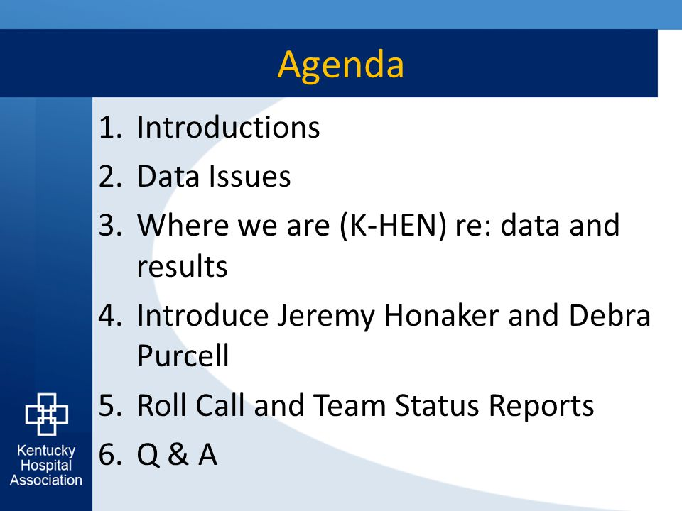 Agenda 1.Introductions 2.Data Issues 3.Where we are (K-HEN) re: data and results 4.Introduce Jeremy Honaker and Debra Purcell 5.Roll Call and Team Status Reports 6.Q & A