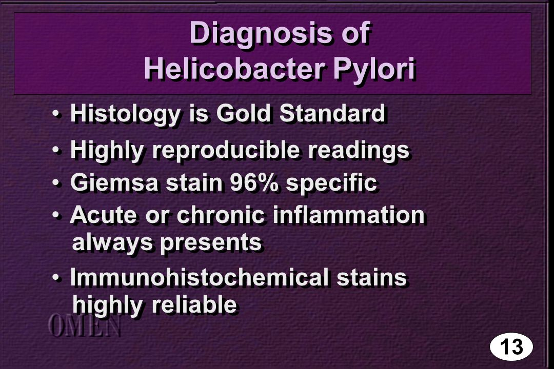 Diagnosis of Helicobacter Pylori Histology is Gold Standard Highly reproducible readings Giemsa stain 96% specific Acute or chronic inflammation always presents Immunohistochemical stains highly reliable Histology is Gold Standard Highly reproducible readings Giemsa stain 96% specific Acute or chronic inflammation always presents Immunohistochemical stains highly reliable 13
