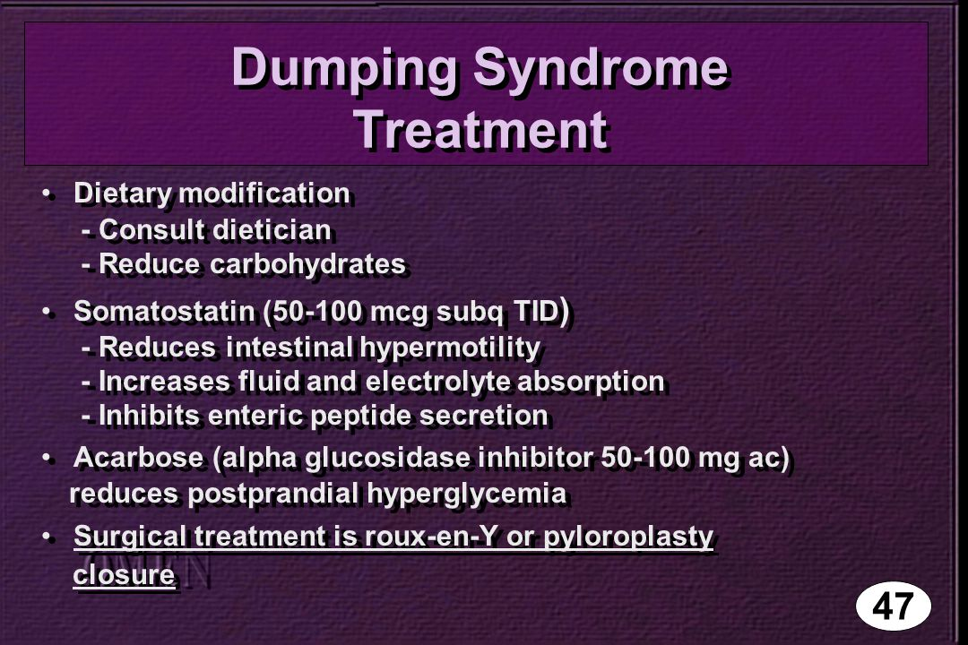 Dumping Syndrome Treatment Dietary modification - Consult dietician - Reduce carbohydrates Somatostatin (50-100 mcg subq TID ) - Reduces intestinal hypermotility - Increases fluid and electrolyte absorption - Inhibits enteric peptide secretion Acarbose (alpha glucosidase inhibitor 50-100 mg ac) reduces postprandial hyperglycemia Surgical treatment is roux-en-Y or pyloroplasty closure Dietary modification - Consult dietician - Reduce carbohydrates Somatostatin (50-100 mcg subq TID ) - Reduces intestinal hypermotility - Increases fluid and electrolyte absorption - Inhibits enteric peptide secretion Acarbose (alpha glucosidase inhibitor 50-100 mg ac) reduces postprandial hyperglycemia Surgical treatment is roux-en-Y or pyloroplasty closure 47