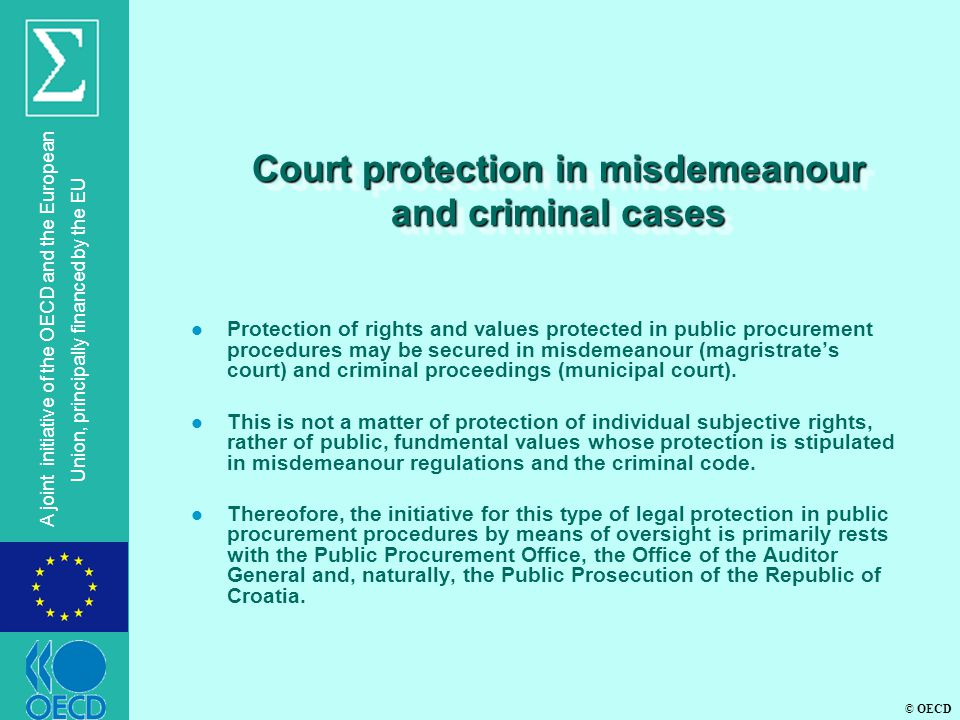 © OECD A joint initiative of the OECD and the European Union, principally financed by the EU Court protection in misdemeanour and criminal cases l Protection of rights and values protected in public procurement procedures may be secured in misdemeanour (magristrate's court) and criminal proceedings (municipal court).
