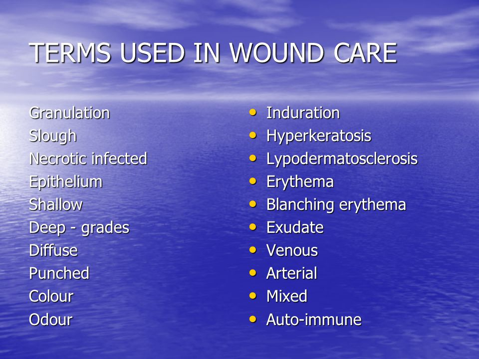TERMS USED IN WOUND CARE GranulationSlough Necrotic infected EpitheliumShallow Deep - grades DiffusePunchedColourOdour Induration Induration Hyperkeratosis Hyperkeratosis Lypodermatosclerosis Lypodermatosclerosis Erythema Erythema Blanching erythema Blanching erythema Exudate Exudate Venous Venous Arterial Arterial Mixed Mixed Auto-immune Auto-immune