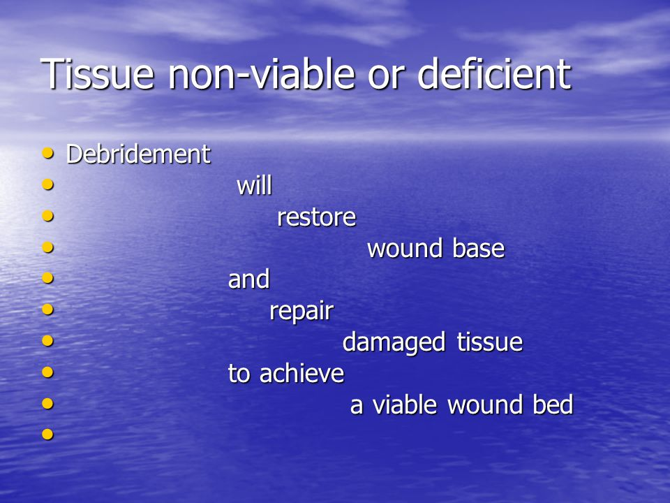 Tissue non-viable or deficient Debridement Debridement will will restore restore wound base wound base and and repair repair damaged tissue damaged tissue to achieve to achieve a viable wound bed a viable wound bed