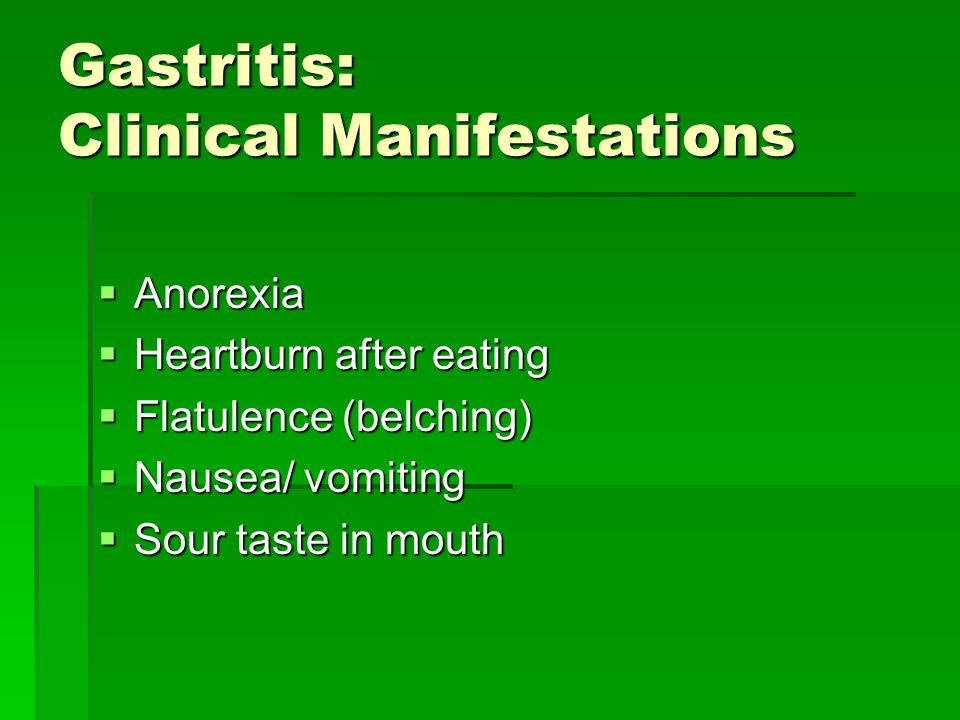 Gastritis: Clinical Manifestations  Anorexia  Heartburn after eating  Flatulence (belching)  Nausea/ vomiting  Sour taste in mouth