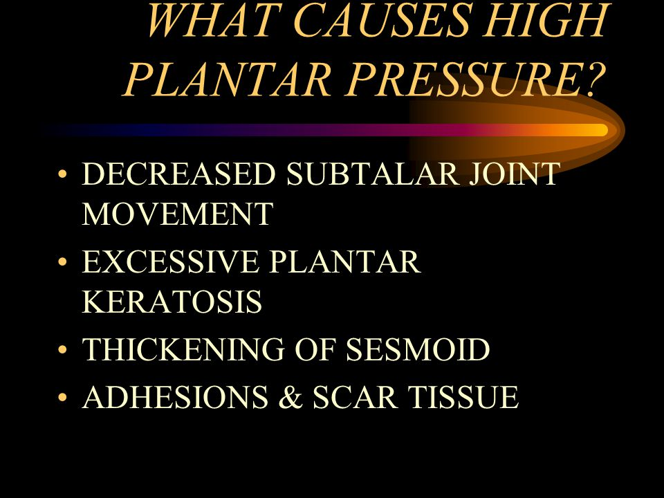 WHAT CAUSES HIGH PLANTAR PRESSURE? DECREASED SUBTALAR JOINT MOVEMENT EXCESSIVE PLANTAR KERATOSIS THICKENING OF SESMOID ADHESIONS & SCAR TISSUE