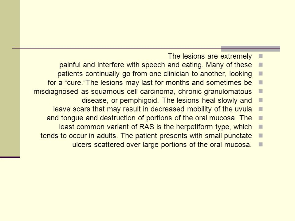 The lesions are extremely painful and interfere with speech and eating. Many of these patients continually go from one clinician to another, looking f