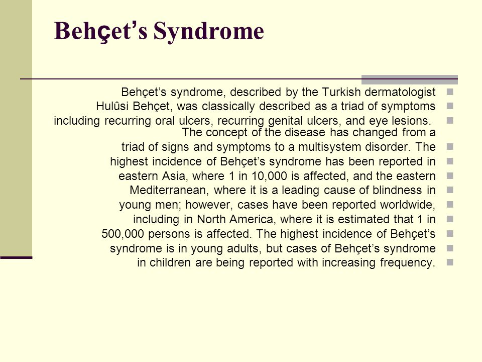 Beh ç et ' s Syndrome Behçet's syndrome, described by the Turkish dermatologist Hulûsi Behçet, was classically described as a triad of symptoms includ