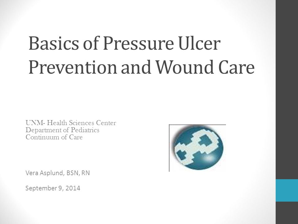 Basics of Pressure Ulcer Prevention and Wound Care UNM- Health Sciences Center Department of Pediatrics Continuum of Care Vera Asplund, BSN, RN Septem