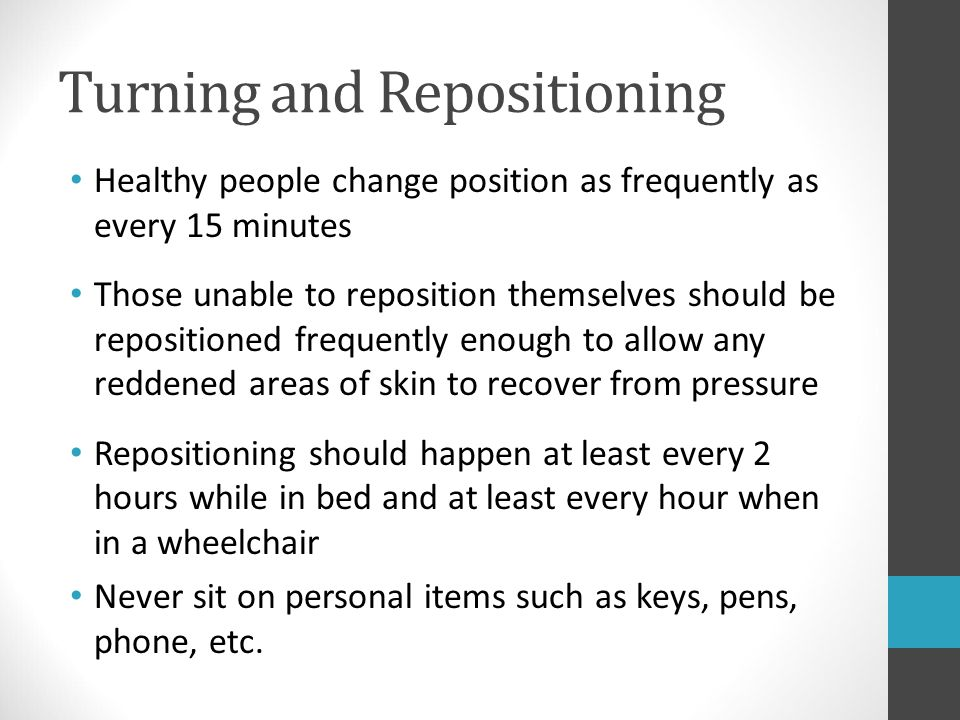 Turning and Repositioning Healthy people change position as frequently as every 15 minutes Those unable to reposition themselves should be repositione
