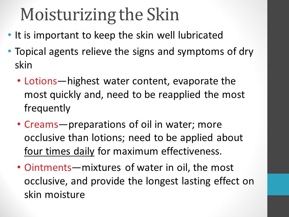 Moisturizing the Skin It is important to keep the skin well lubricated Topical agents relieve the signs and symptoms of dry skin Lotions—highest water