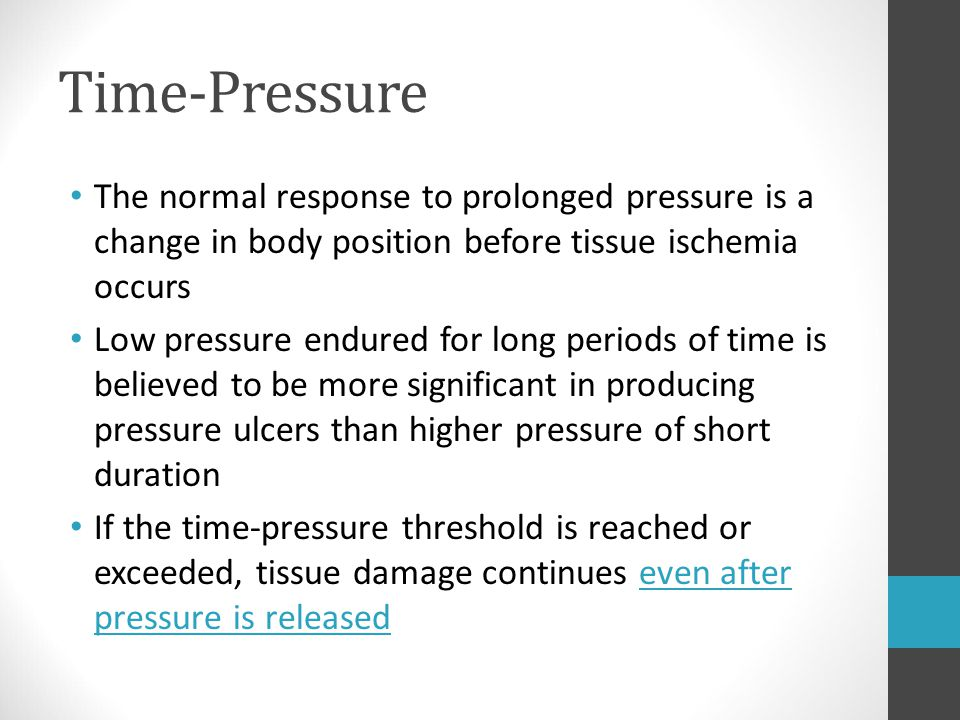 Time-Pressure The normal response to prolonged pressure is a change in body position before tissue ischemia occurs Low pressure endured for long perio