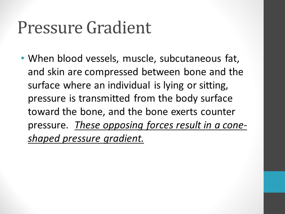 Pressure Gradient When blood vessels, muscle, subcutaneous fat, and skin are compressed between bone and the surface where an individual is lying or s