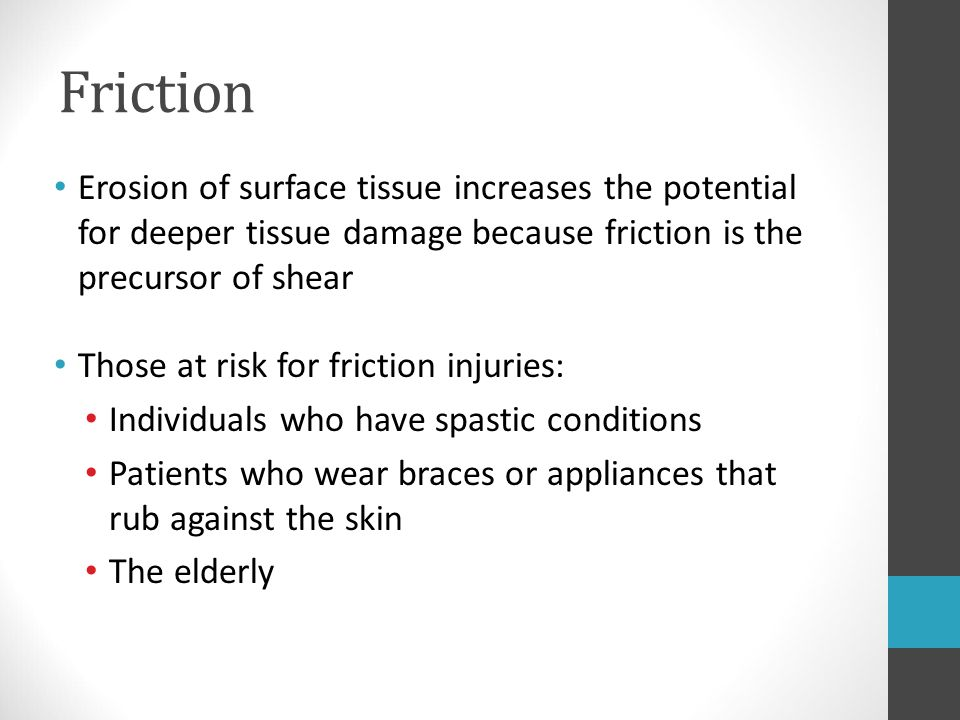 Friction Erosion of surface tissue increases the potential for deeper tissue damage because friction is the precursor of shear Those at risk for frict
