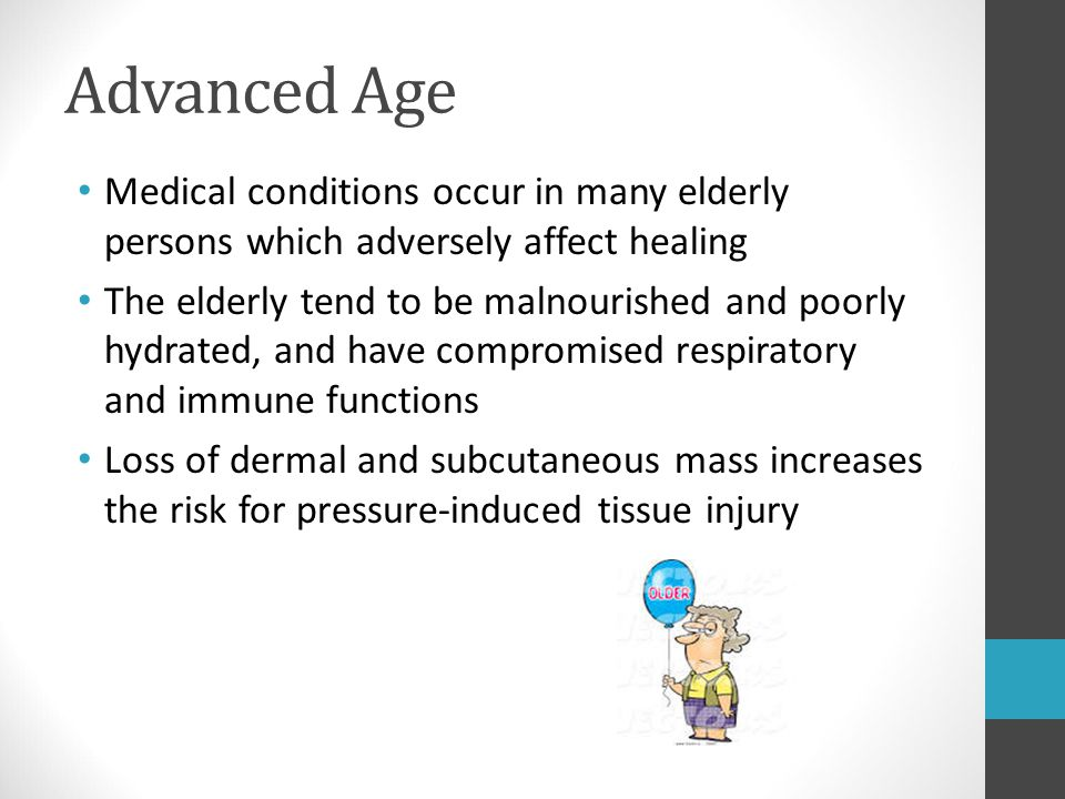 Advanced Age Medical conditions occur in many elderly persons which adversely affect healing The elderly tend to be malnourished and poorly hydrated,