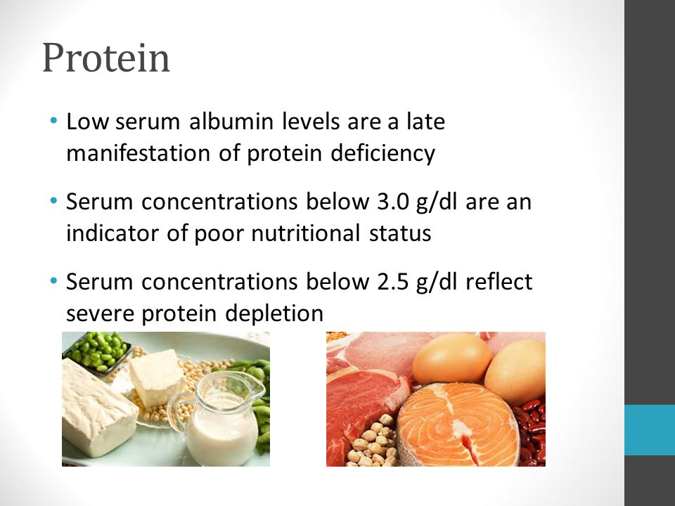 Protein Low serum albumin levels are a late manifestation of protein deficiency Serum concentrations below 3.0 g/dl are an indicator of poor nutrition