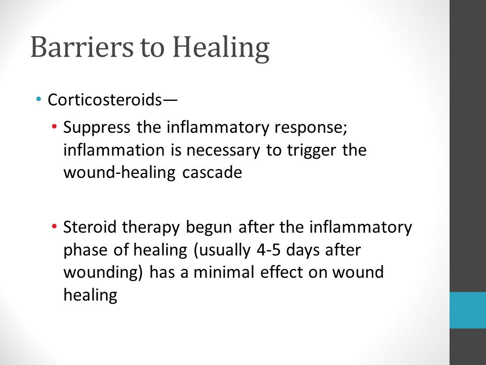 Barriers to Healing Corticosteroids— Suppress the inflammatory response; inflammation is necessary to trigger the wound-healing cascade Steroid therap