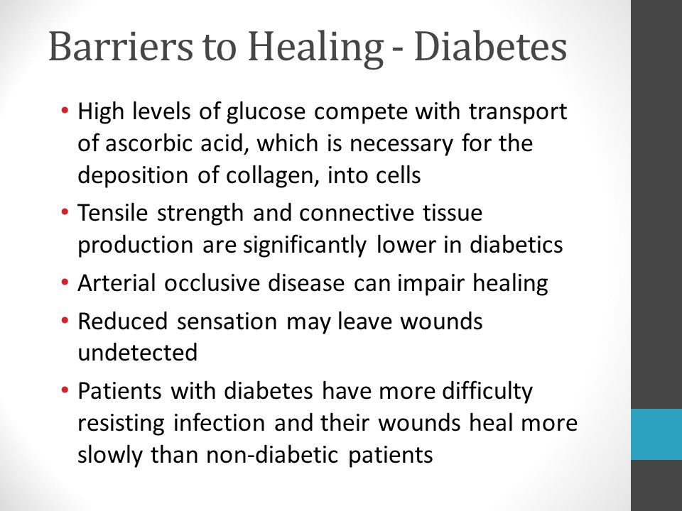 Barriers to Healing - Diabetes High levels of glucose compete with transport of ascorbic acid, which is necessary for the deposition of collagen, into
