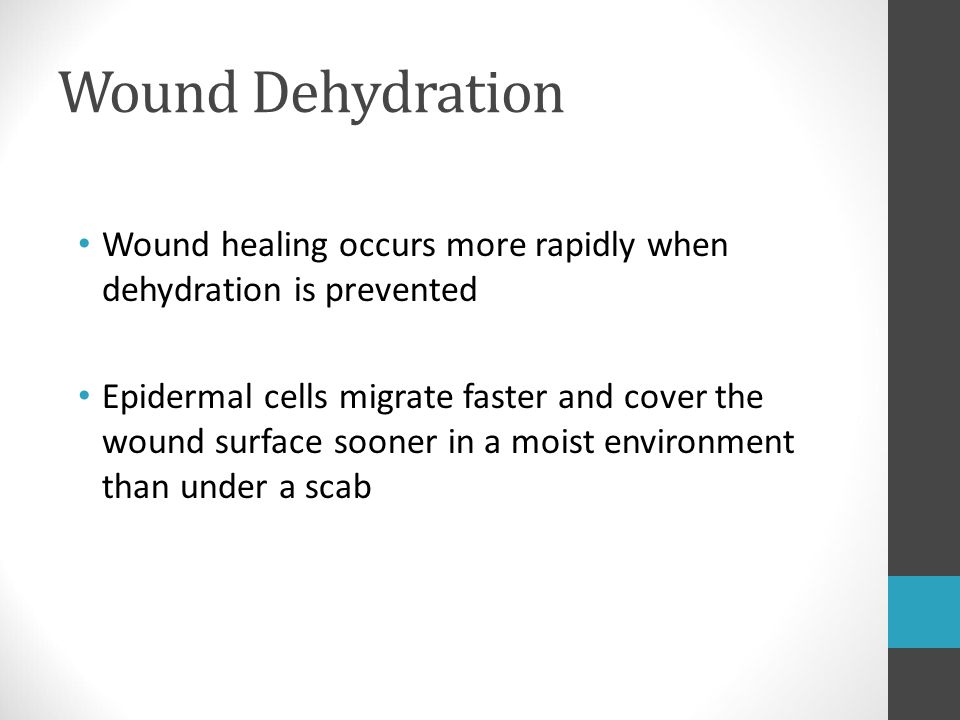 Wound Dehydration Wound healing occurs more rapidly when dehydration is prevented Epidermal cells migrate faster and cover the wound surface sooner in