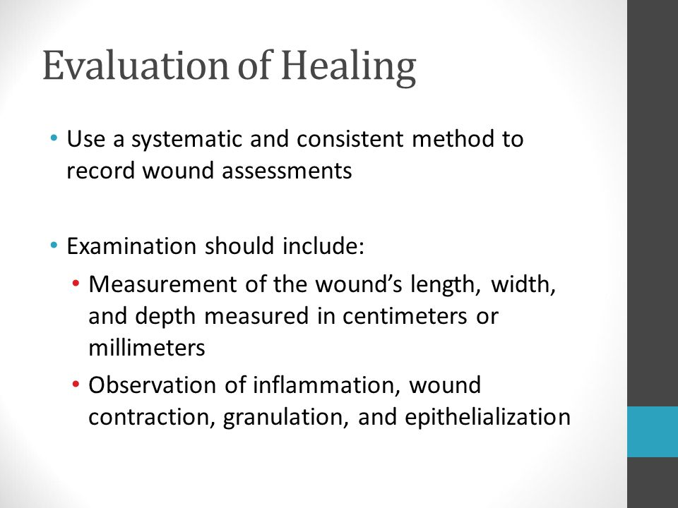 Evaluation of Healing Use a systematic and consistent method to record wound assessments Examination should include: Measurement of the wound's length