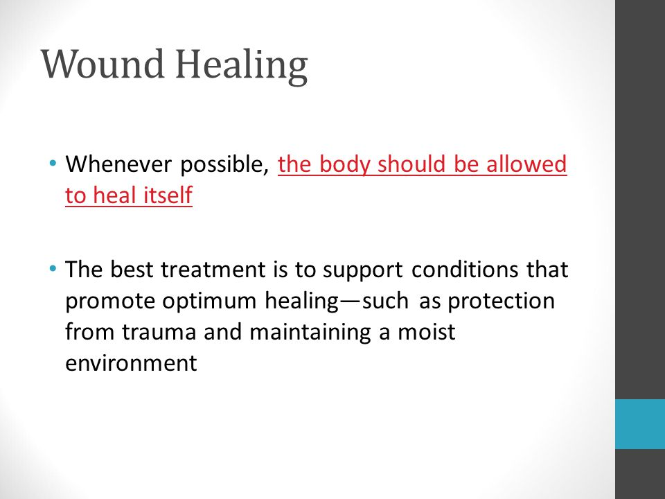 Wound Healing Whenever possible, the body should be allowed to heal itself The best treatment is to support conditions that promote optimum healing—su