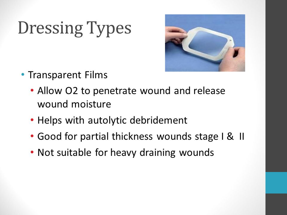 Dressing Types Transparent Films Allow O2 to penetrate wound and release wound moisture Helps with autolytic debridement Good for partial thickness wo