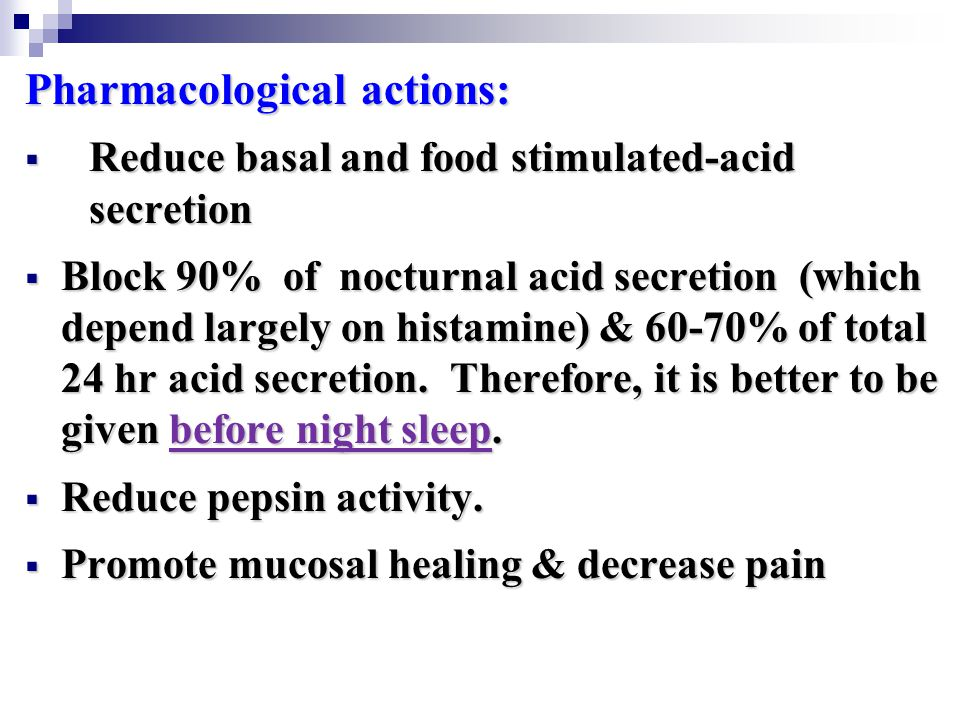 Pharmacological actions:  Reduce basal and food stimulated-acid secretion  Block 90% of nocturnal acid secretion (which depend largely on histamine) & 60-70% of total 24 hr acid secretion.