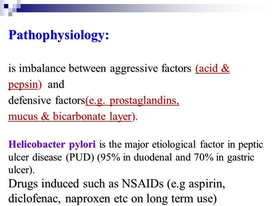 Pathophysiology: is imbalance between aggressive factors (acid & pepsin) and defensive factors(e.g. prostaglandins, mucus & bicarbonate layer). Helico