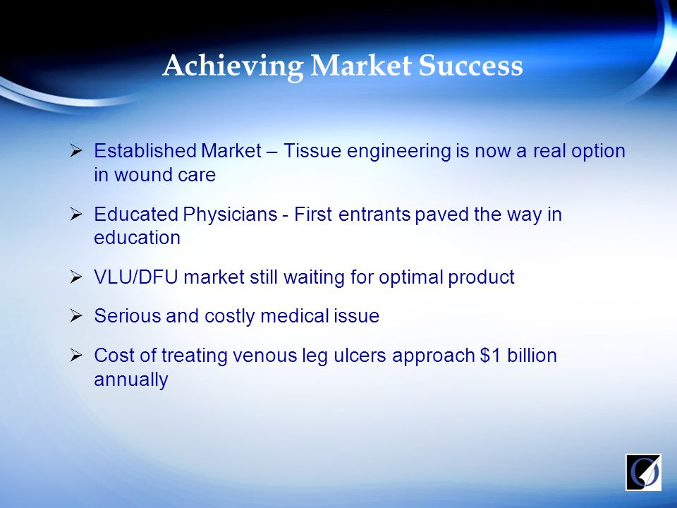 Achieving Market Success  Established Market – Tissue engineering is now a real option in wound care  Educated Physicians - First entrants paved the way in education  VLU/DFU market still waiting for optimal product  Serious and costly medical issue  Cost of treating venous leg ulcers approach $1 billion annually